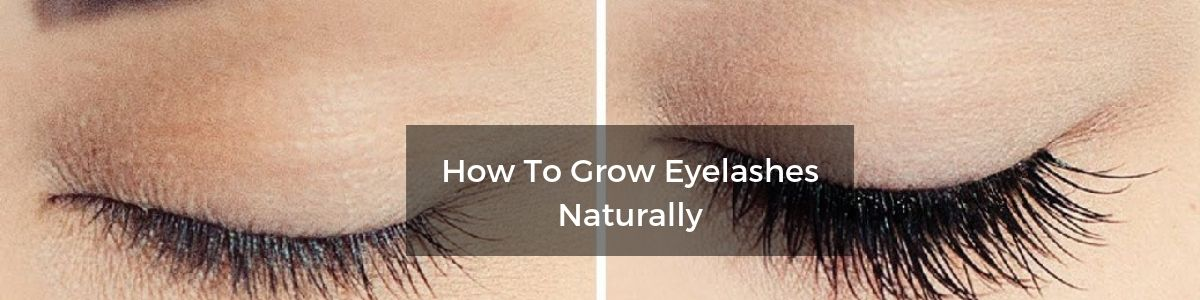 How To Grow Eyelashes Naturally – 10 Infallible Tips